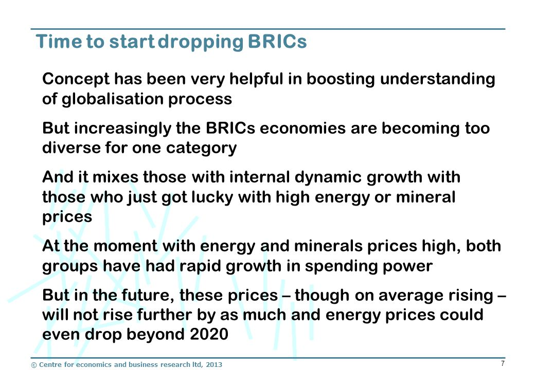 © Centre for economics and business research ltd, 2013 7 Concept has been very helpful in boosting understanding of globalisation process But increasingly the BRICs economies are becoming too diverse for one category And it mixes those with internal dynamic growth with those who just got lucky with high energy or mineral prices At the moment with energy and minerals prices high, both groups have had rapid growth in spending power But in the future, these prices – though on average rising – will not rise further by as much and energy prices could even drop beyond 2020 Time to start dropping BRICs