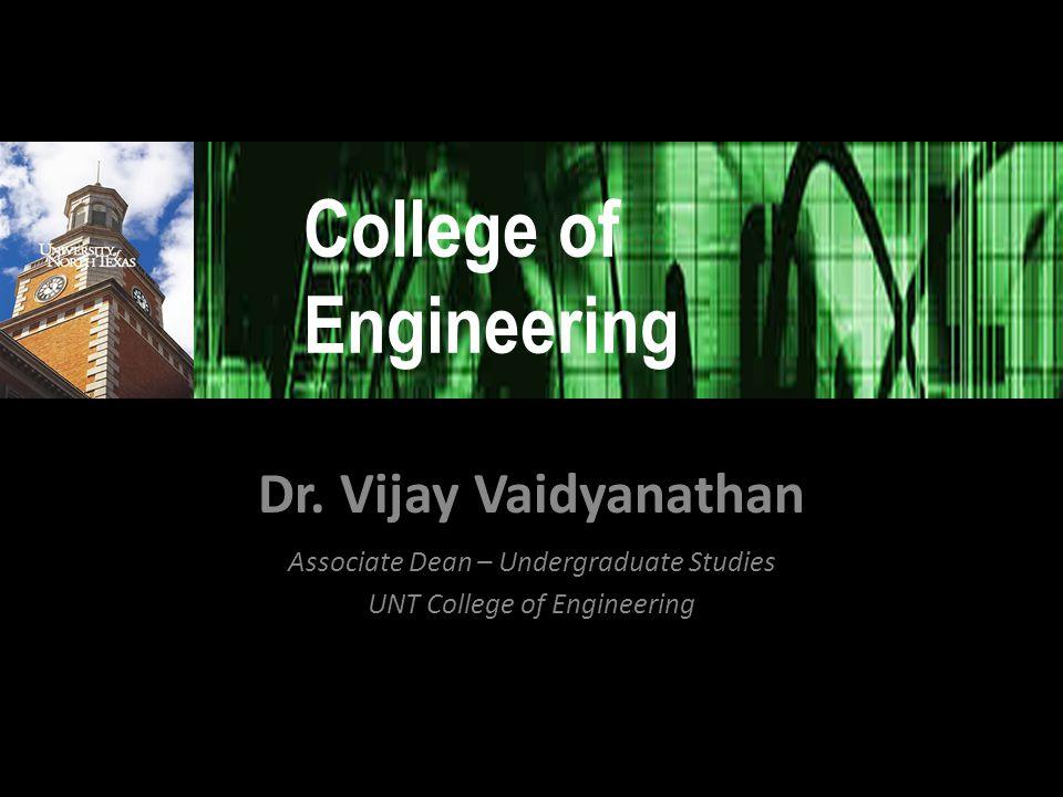 Dr. Vijay Vaidyanathan Associate Dean – Undergraduate Studies UNT College of Engineering College of Engineering