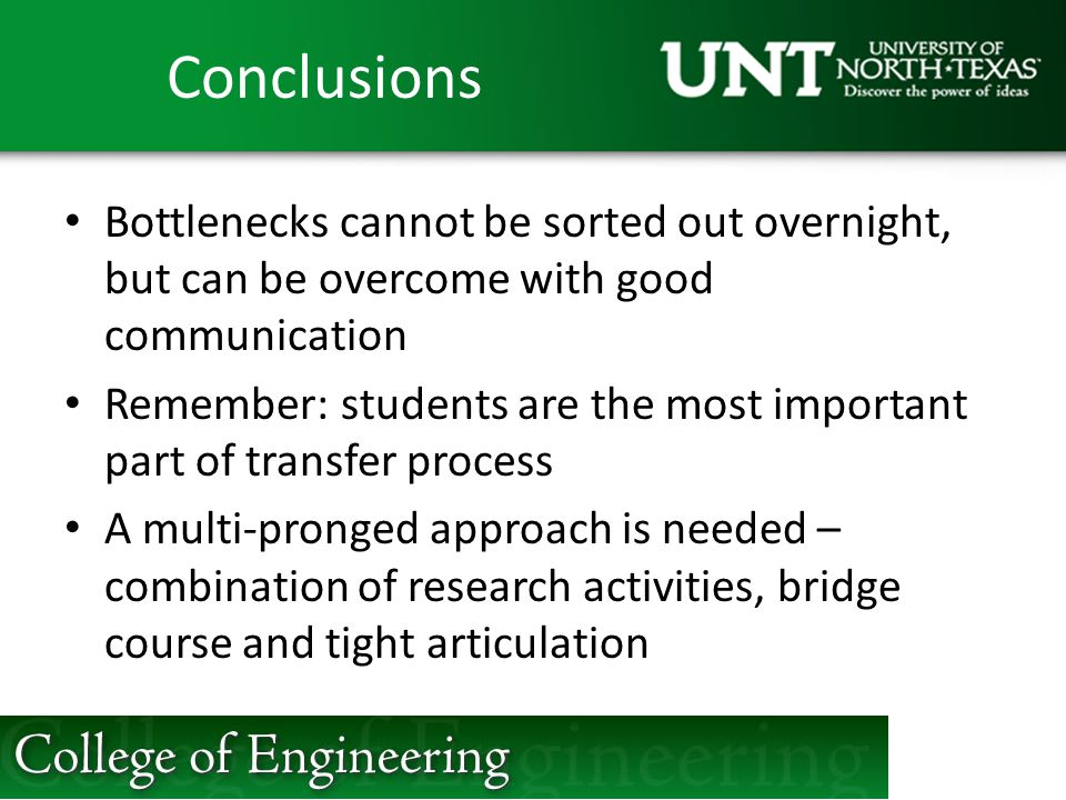 Conclusions Bottlenecks cannot be sorted out overnight, but can be overcome with good communication Remember: students are the most important part of transfer process A multi-pronged approach is needed – combination of research activities, bridge course and tight articulation