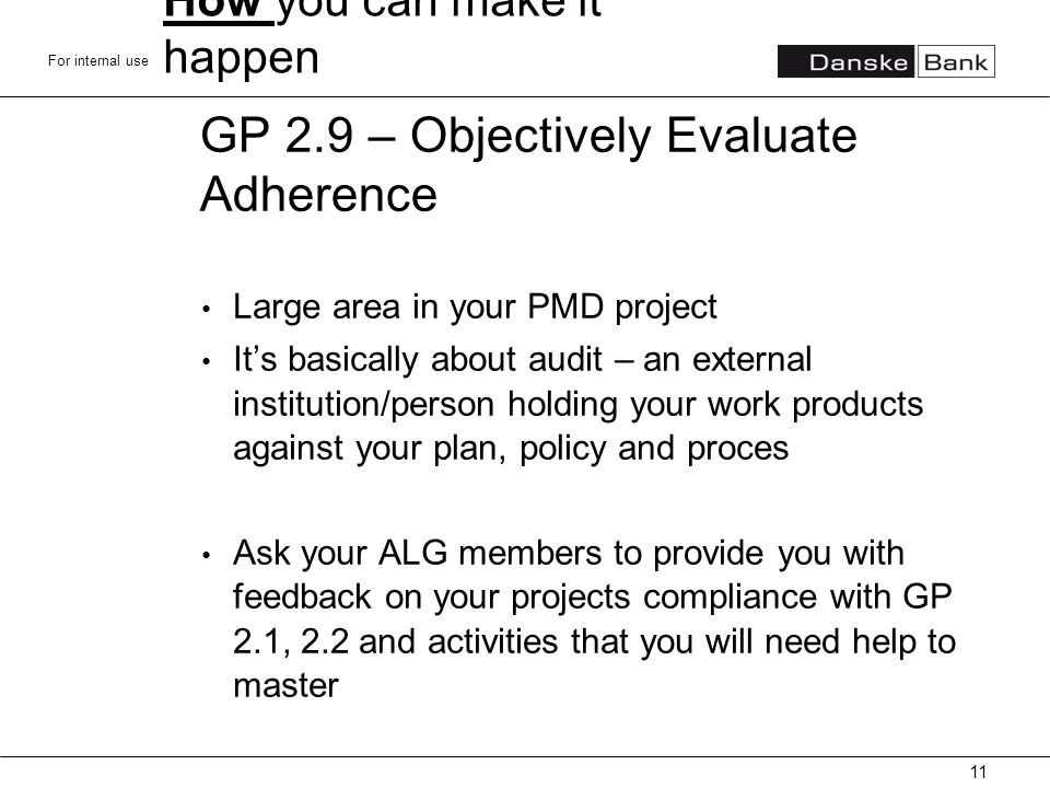 For internal use GP 2.9 – Objectively Evaluate Adherence Large area in your PMD project It's basically about audit – an external institution/person holding your work products against your plan, policy and proces Ask your ALG members to provide you with feedback on your projects compliance with GP 2.1, 2.2 and activities that you will need help to master 11 How you can make it happen