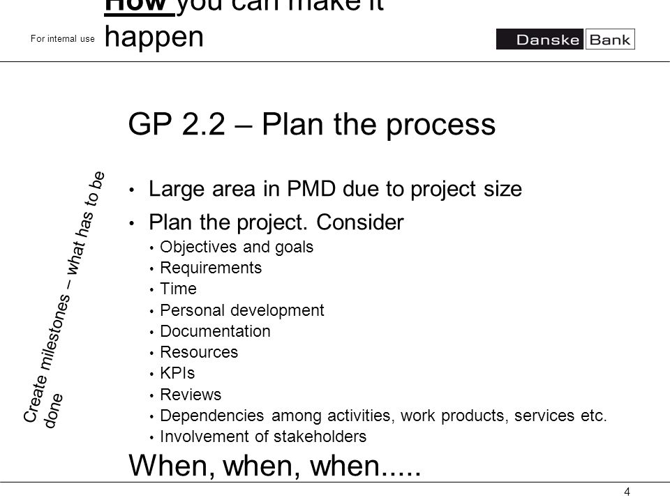 For internal use GP 2.2 – Plan the process Large area in PMD due to project size Plan the project. Consider Objectives and goals Requirements Time Per