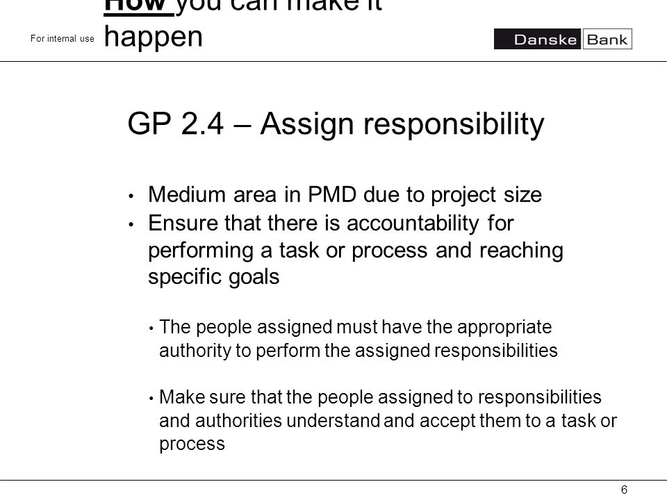 For internal use GP 2.4 – Assign responsibility Medium area in PMD due to project size Ensure that there is accountability for performing a task or process and reaching specific goals The people assigned must have the appropriate authority to perform the assigned responsibilities Make sure that the people assigned to responsibilities and authorities understand and accept them to a task or process 6 How you can make it happen