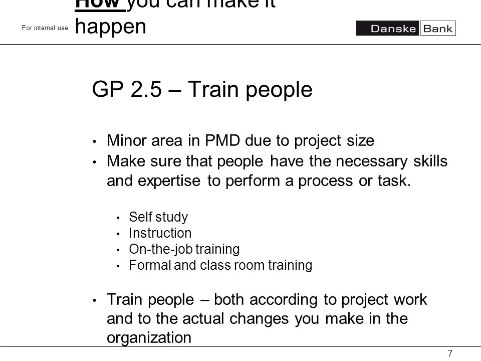 For internal use GP 2.5 – Train people Minor area in PMD due to project size Make sure that people have the necessary skills and expertise to perform a process or task.