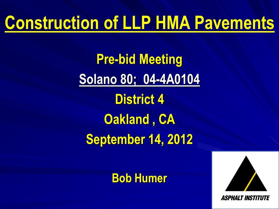 Construction of LLP HMA Pavements Pre-bid Meeting Solano 80; 04-4A0104 District 4 Oakland, CA September 14, 2012 Bob Humer