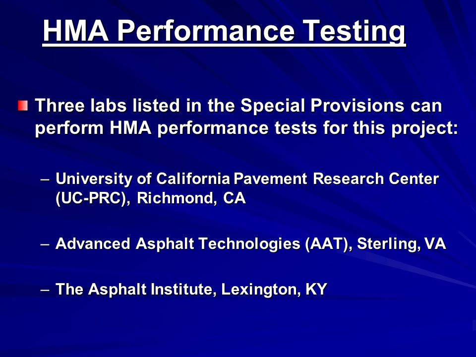 HMA Performance Testing Three labs listed in the Special Provisions can perform HMA performance tests for this project: –University of California Pavement Research Center (UC-PRC), Richmond, CA –Advanced Asphalt Technologies (AAT), Sterling, VA –The Asphalt Institute, Lexington, KY