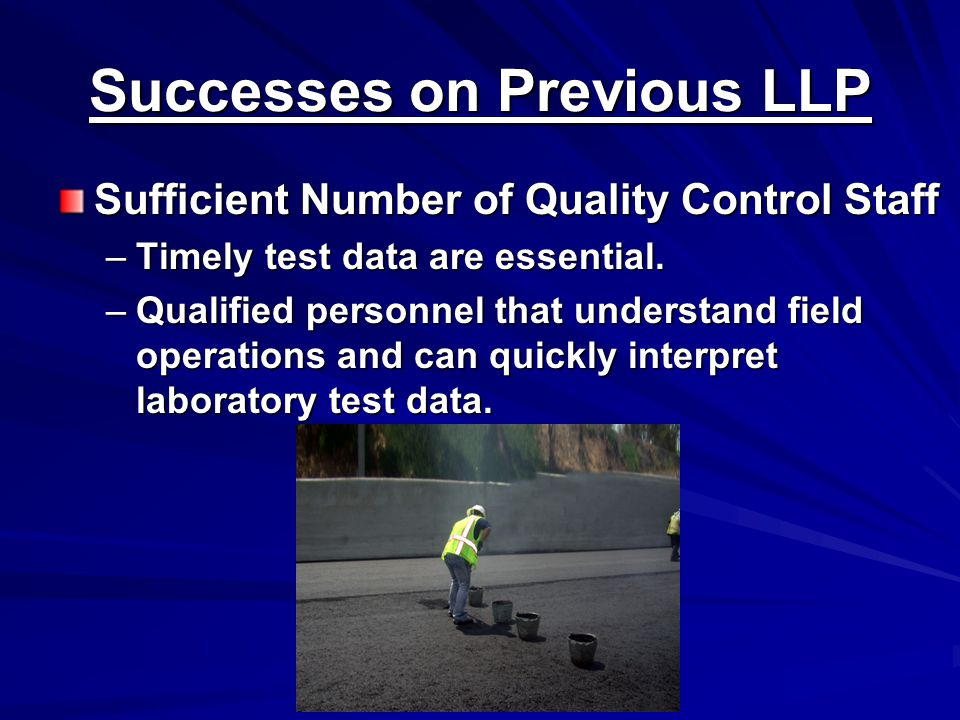 Successes on Previous LLP Sufficient Number of Quality Control Staff –Timely test data are essential.