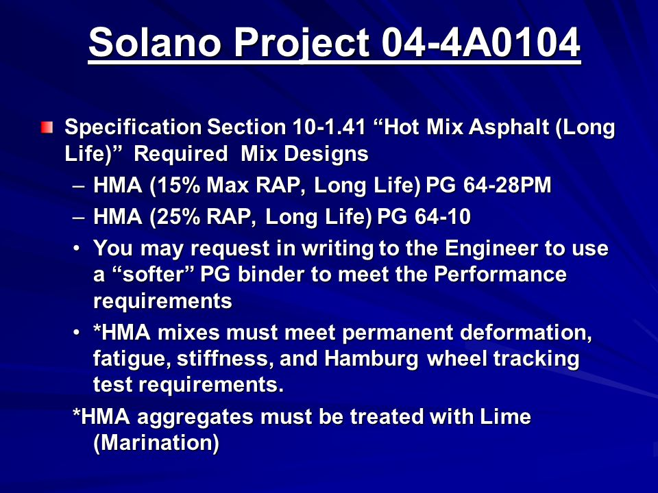 Solano Project 04-4A0104 Solano Project 04-4A0104 Specification Section 10-1.41 Hot Mix Asphalt (Long Life) Required Mix Designs –HMA (15% Max RAP, Long Life) PG 64-28PM –HMA (25% RAP, Long Life) PG 64-10 You may request in writing to the Engineer to use a softer PG binder to meet the Performance requirementsYou may request in writing to the Engineer to use a softer PG binder to meet the Performance requirements *HMA mixes must meet permanent deformation, fatigue, stiffness, and Hamburg wheel tracking test requirements.*HMA mixes must meet permanent deformation, fatigue, stiffness, and Hamburg wheel tracking test requirements.
