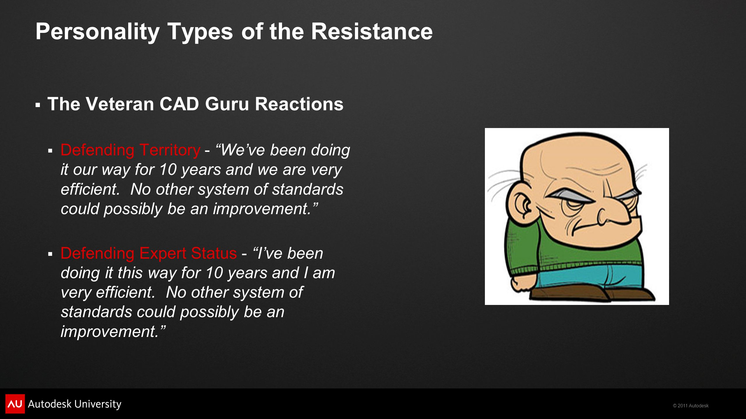 © 2011 Autodesk Personality Types of the Resistance  The Veteran CAD Guru Reactions  Defending Territory - We've been doing it our way for 10 years and we are very efficient.