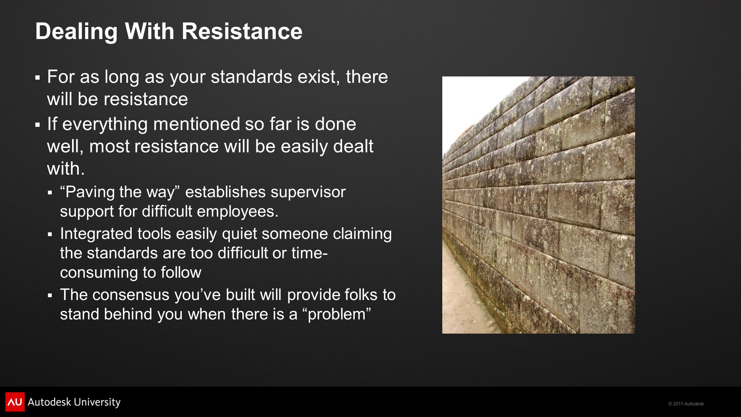 © 2011 Autodesk Dealing With Resistance  For as long as your standards exist, there will be resistance  If everything mentioned so far is done well, most resistance will be easily dealt with.