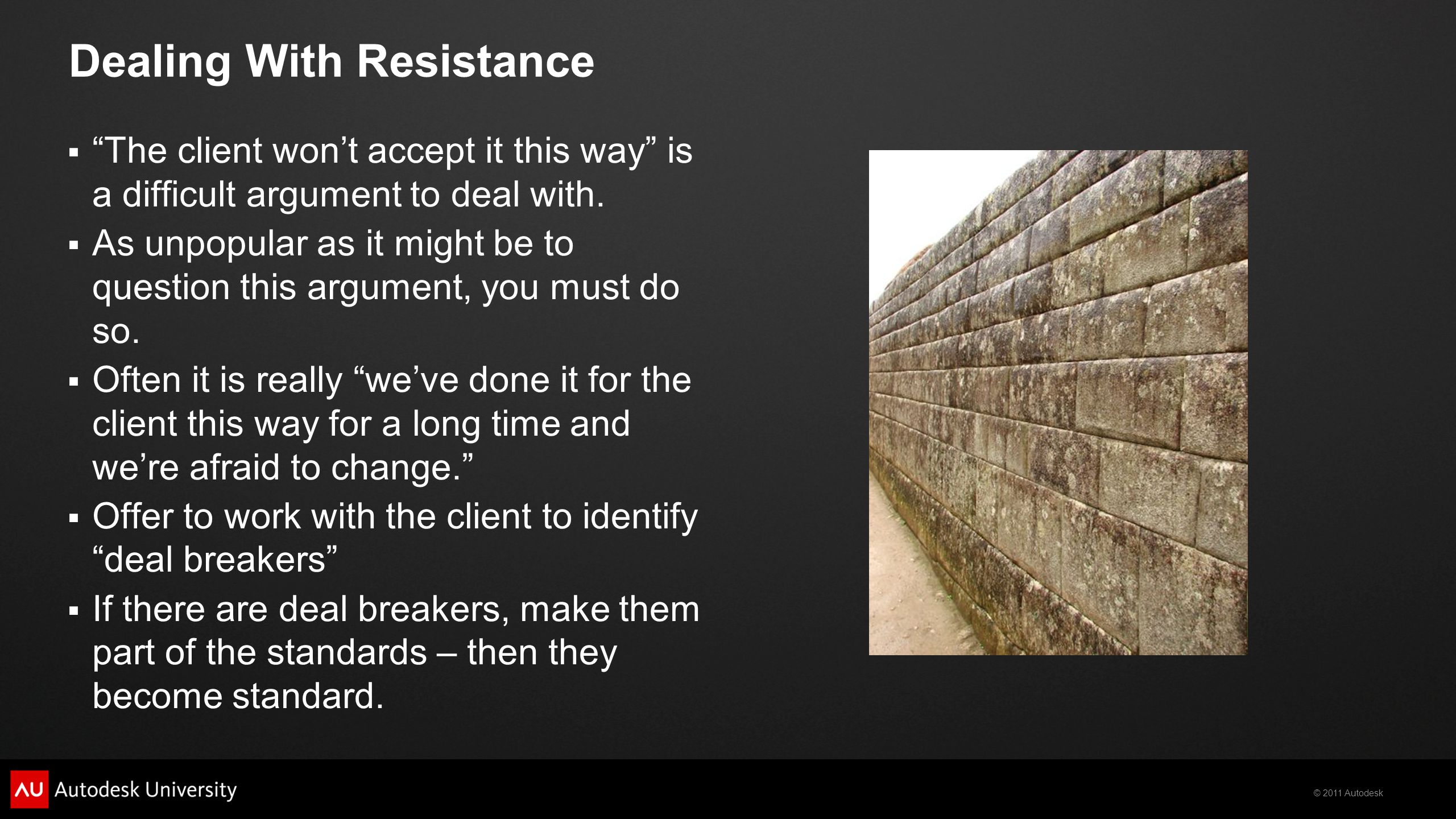 © 2011 Autodesk Dealing With Resistance  The client won't accept it this way is a difficult argument to deal with.