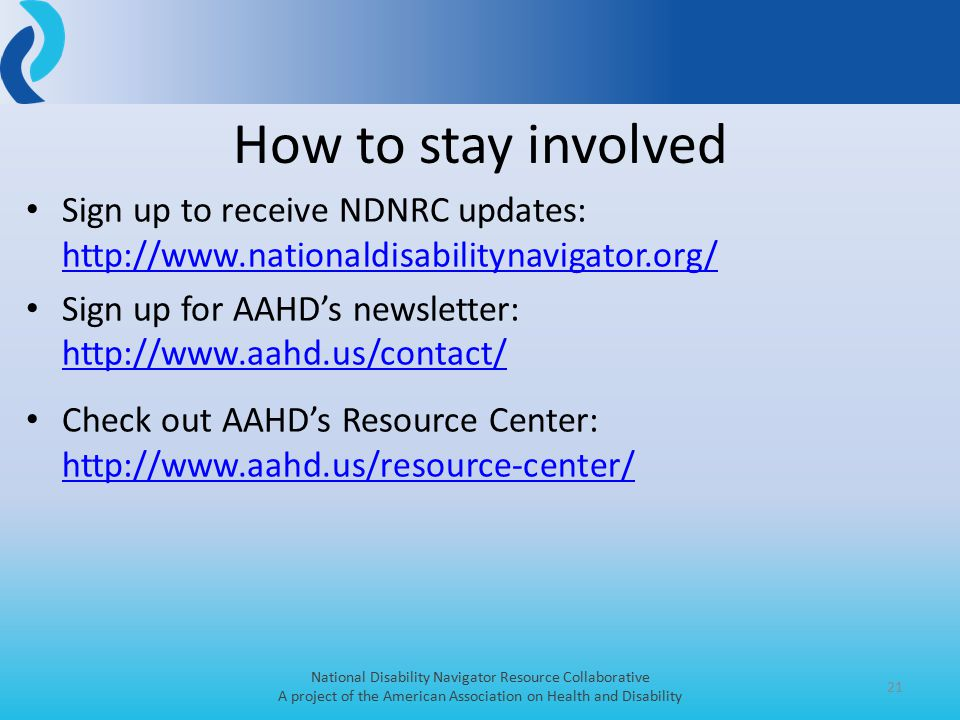 Sign up to receive NDNRC updates: http://www.nationaldisabilitynavigator.org/ http://www.nationaldisabilitynavigator.org/ Sign up for AAHD's newsletter: http://www.aahd.us/contact/ http://www.aahd.us/contact/ Check out AAHD's Resource Center: http://www.aahd.us/resource-center/ http://www.aahd.us/resource-center/ 21 How to stay involved National Disability Navigator Resource Collaborative A project of the American Association on Health and Disability