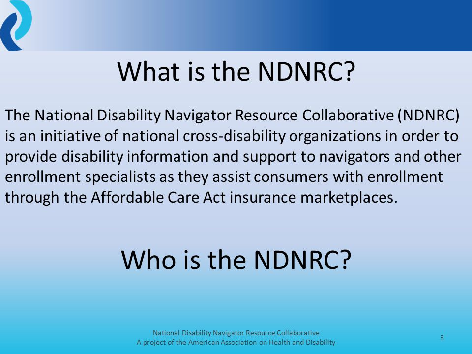 National Disability Navigator Resource Collaborative A project of the American Association on Health and Disability 3 What is the NDNRC.