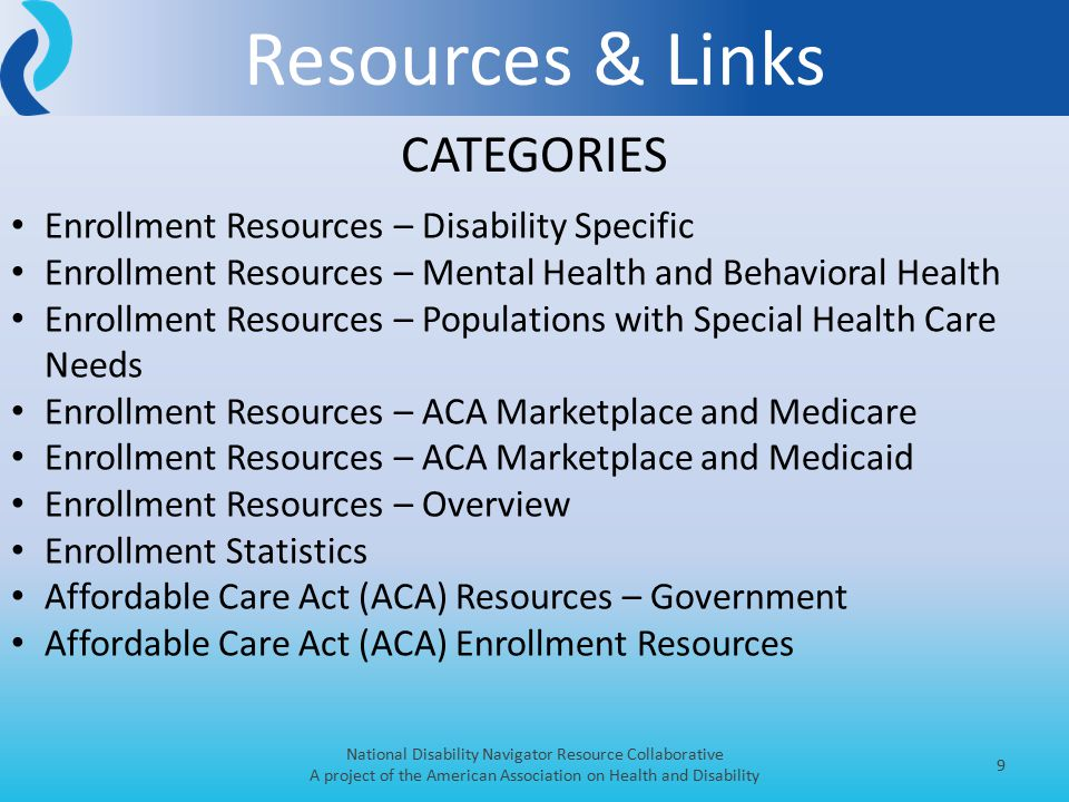 Resources & Links National Disability Navigator Resource Collaborative A project of the American Association on Health and Disability 9 Enrollment Resources – Disability Specific Enrollment Resources – Mental Health and Behavioral Health Enrollment Resources – Populations with Special Health Care Needs Enrollment Resources – ACA Marketplace and Medicare Enrollment Resources – ACA Marketplace and Medicaid Enrollment Resources – Overview Enrollment Statistics Affordable Care Act (ACA) Resources – Government Affordable Care Act (ACA) Enrollment Resources CATEGORIES