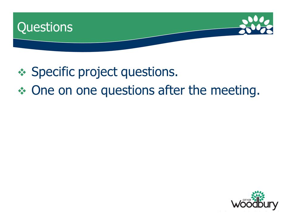 Questions  Specific project questions.  One on one questions after the meeting.