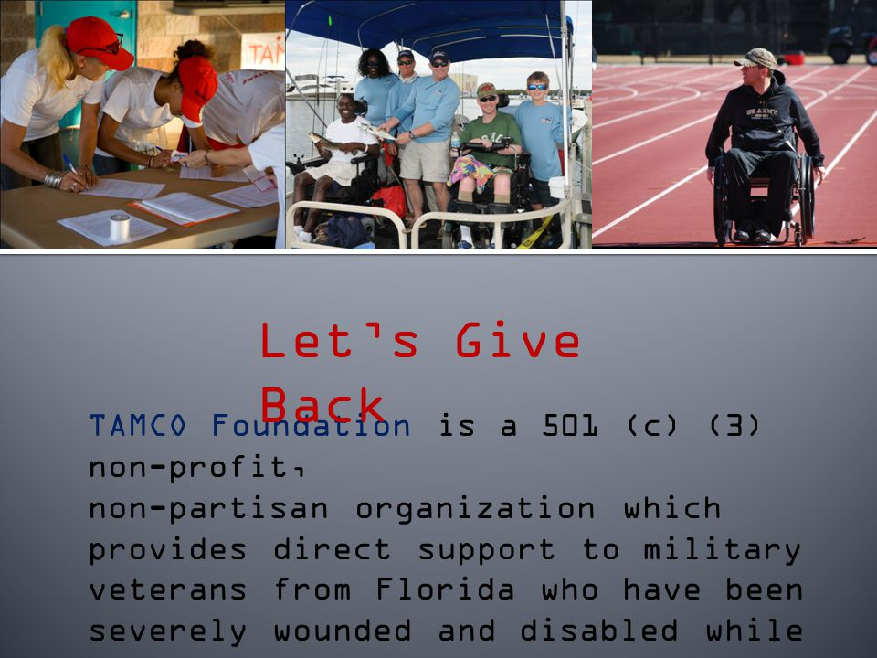 TAMCO Foundation is a 501 (c) (3) non-profit, non-partisan organization which provides direct support to military veterans from Florida who have been severely wounded and disabled while serving our country.