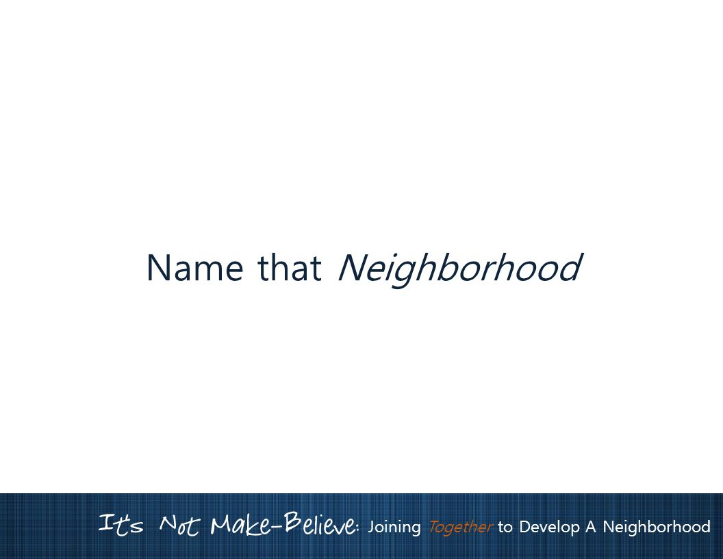 It's Not Make-Believe: Joining Together to Develop A Neighborhood Name that Neighborhood