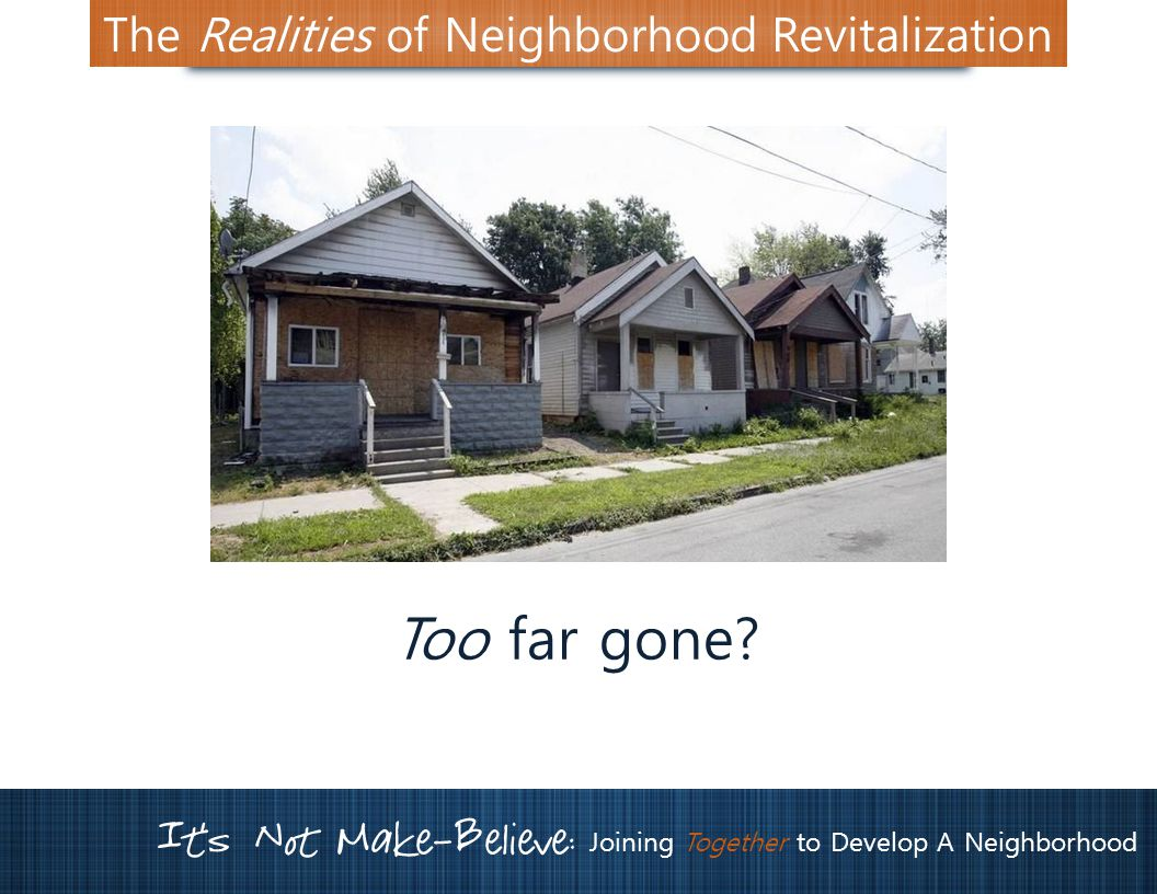 It's Not Make-Believe: Joining Together to Develop A Neighborhood The Realities of Neighborhood Revitalization Too far gone
