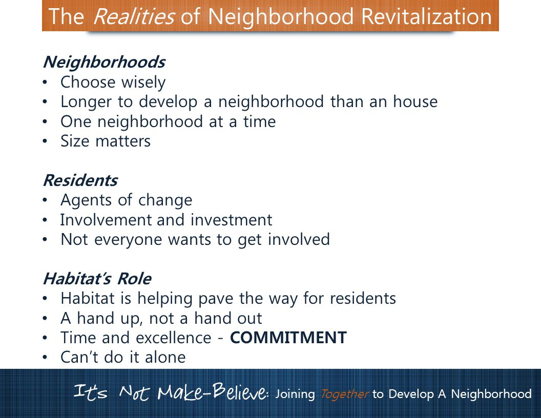 It's Not Make-Believe: Joining Together to Develop A Neighborhood The Realities of Neighborhood Revitalization Neighborhoods Choose wisely Longer to develop a neighborhood than an house One neighborhood at a time Size matters Residents Agents of change Involvement and investment Not everyone wants to get involved Habitat's Role Habitat is helping pave the way for residents A hand up, not a hand out Time and excellence - COMMITMENT Can't do it alone