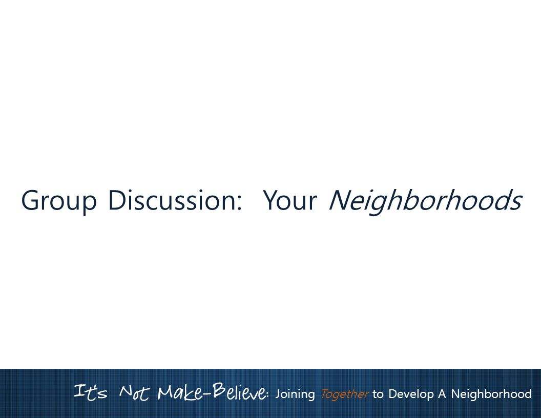 It's Not Make-Believe: Joining Together to Develop A Neighborhood Group Discussion: Your Neighborhoods