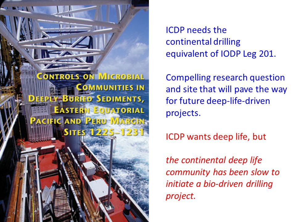 ICDP needs the continental drilling equivalent of IODP Leg 201. Compelling research question and site that will pave the way for future deep-life-driv