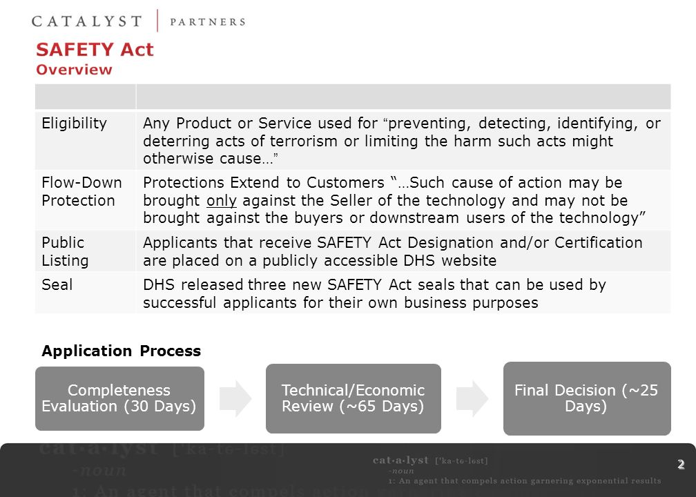 2 EligibilityAny Product or Service used for preventing, detecting, identifying, or deterring acts of terrorism or limiting the harm such acts might otherwise cause… Flow-Down Protection Protections Extend to Customers …Such cause of action may be brought only against the Seller of the technology and may not be brought against the buyers or downstream users of the technology Public Listing Applicants that receive SAFETY Act Designation and/or Certification are placed on a publicly accessible DHS website SealDHS released three new SAFETY Act seals that can be used by successful applicants for their own business purposes Completeness Evaluation (30 Days) Technical/Economic Review (~65 Days) Final Decision (~25 Days) Application Process