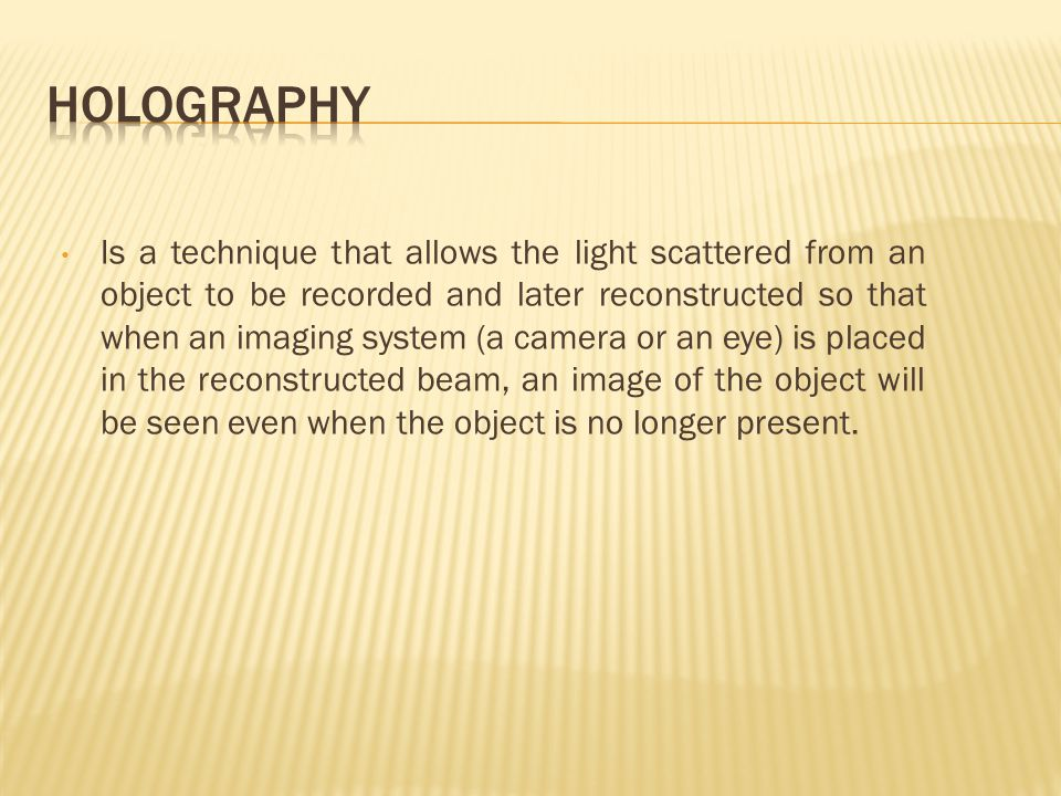 Is a technique that allows the light scattered from an object to be recorded and later reconstructed so that when an imaging system (a camera or an eye) is placed in the reconstructed beam, an image of the object will be seen even when the object is no longer present.