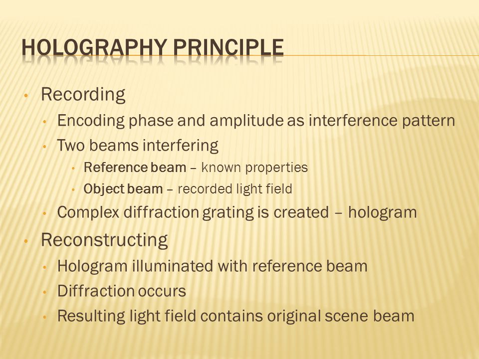 Recording Encoding phase and amplitude as interference pattern Two beams interfering Reference beam – known properties Object beam – recorded light field Complex diffraction grating is created – hologram Reconstructing Hologram illuminated with reference beam Diffraction occurs Resulting light field contains original scene beam