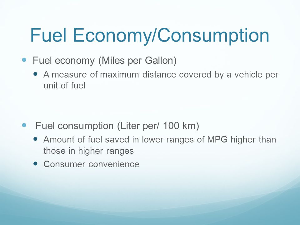 Fuel Economy/Consumption Fuel economy (Miles per Gallon) A measure of maximum distance covered by a vehicle per unit of fuel Fuel consumption (Liter per/ 100 km) Amount of fuel saved in lower ranges of MPG higher than those in higher ranges Consumer convenience
