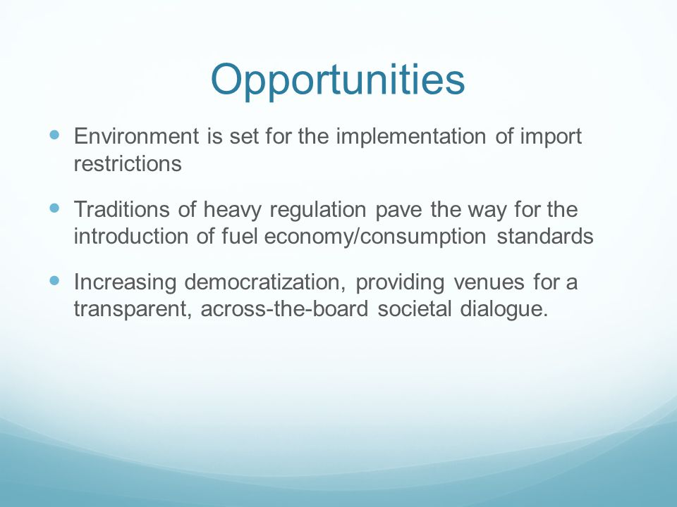Opportunities Environment is set for the implementation of import restrictions Traditions of heavy regulation pave the way for the introduction of fuel economy/consumption standards Increasing democratization, providing venues for a transparent, across-the-board societal dialogue.