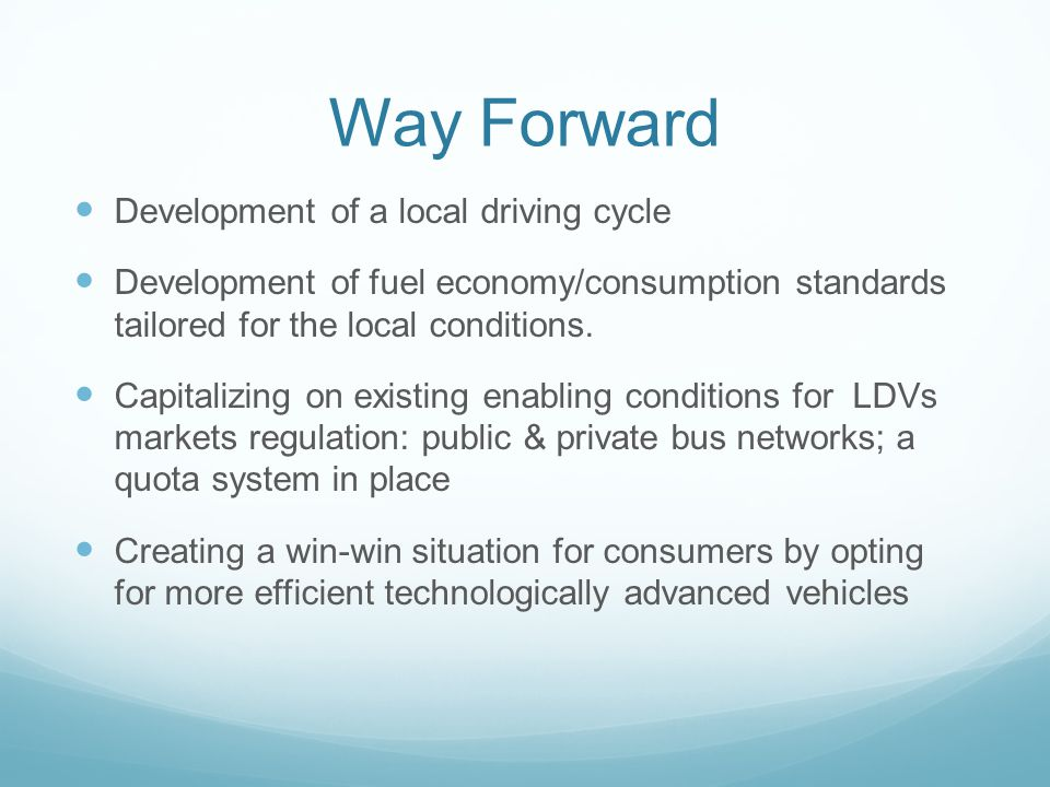 Way Forward Development of a local driving cycle Development of fuel economy/consumption standards tailored for the local conditions.