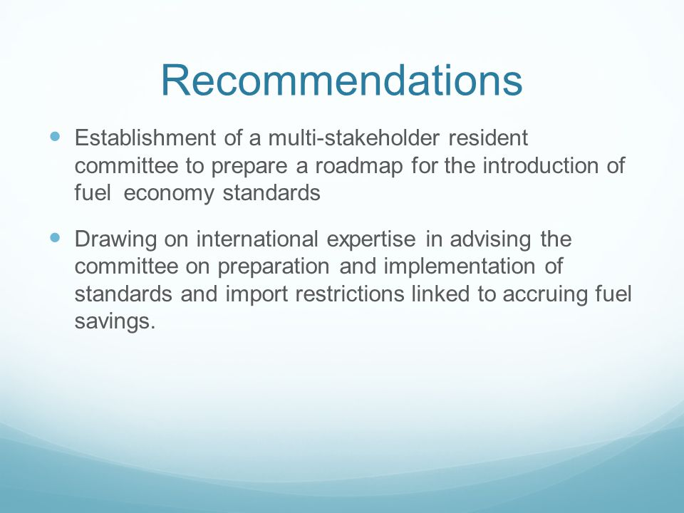 Recommendations Establishment of a multi-stakeholder resident committee to prepare a roadmap for the introduction of fuel economy standards Drawing on international expertise in advising the committee on preparation and implementation of standards and import restrictions linked to accruing fuel savings.