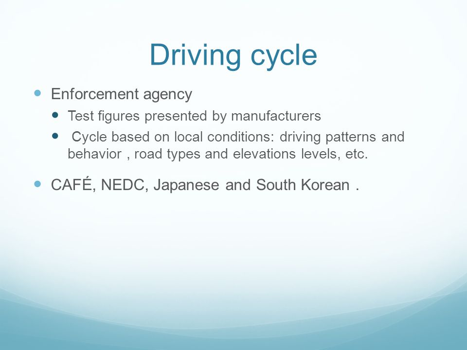 Driving cycle Enforcement agency Test figures presented by manufacturers Cycle based on local conditions: driving patterns and behavior, road types and elevations levels, etc.