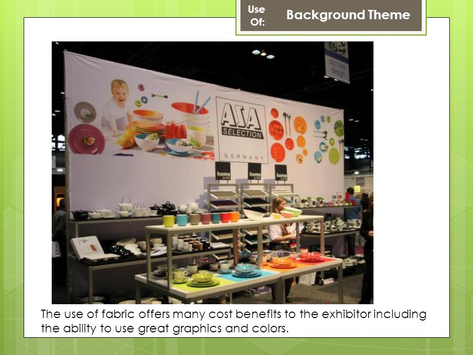 Use Of: Background Theme The use of fabric offers many cost benefits to the exhibitor including the ability to use great graphics and colors.