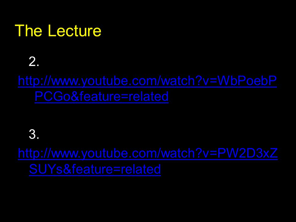 The Lecture 2. http://www.youtube.com/watch?v=WbPoebP PCGo&feature=related 3. http://www.youtube.com/watch?v=PW2D3xZ SUYs&feature=related