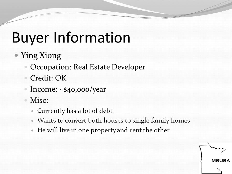 Buyer Information Ying Xiong Occupation: Real Estate Developer Credit: OK Income: ~$40,000/year Misc: Currently has a lot of debt Wants to convert both houses to single family homes He will live in one property and rent the other
