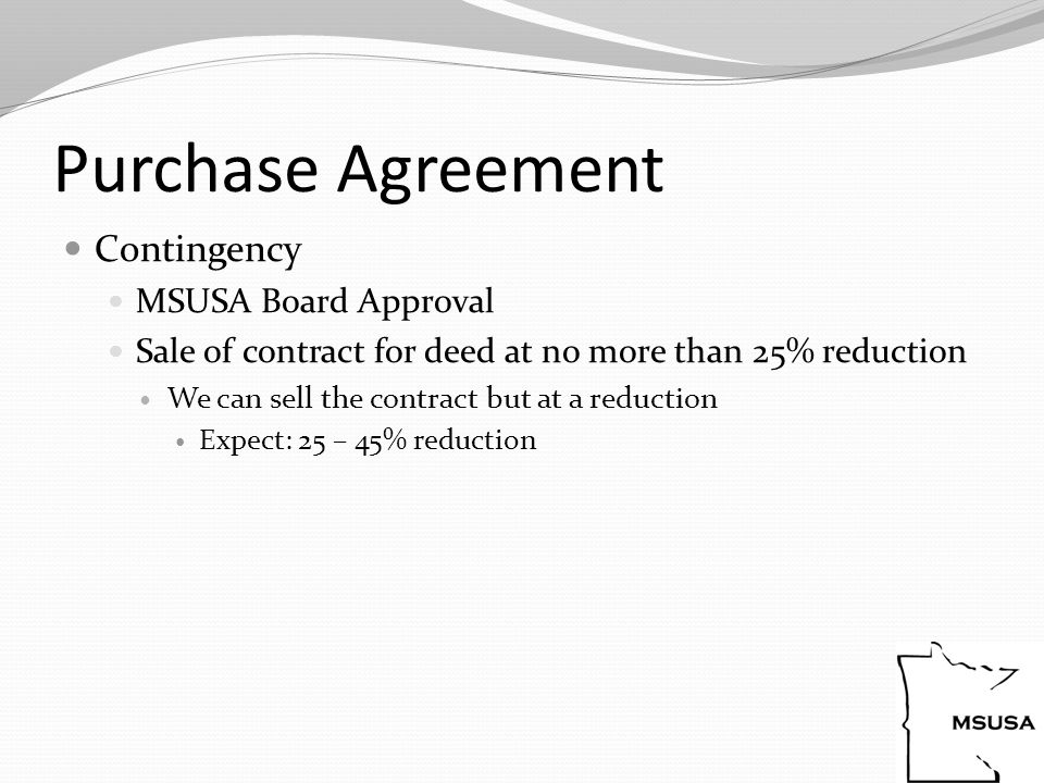 Purchase Agreement Contingency MSUSA Board Approval Sale of contract for deed at no more than 25% reduction We can sell the contract but at a reduction Expect: 25 – 45% reduction