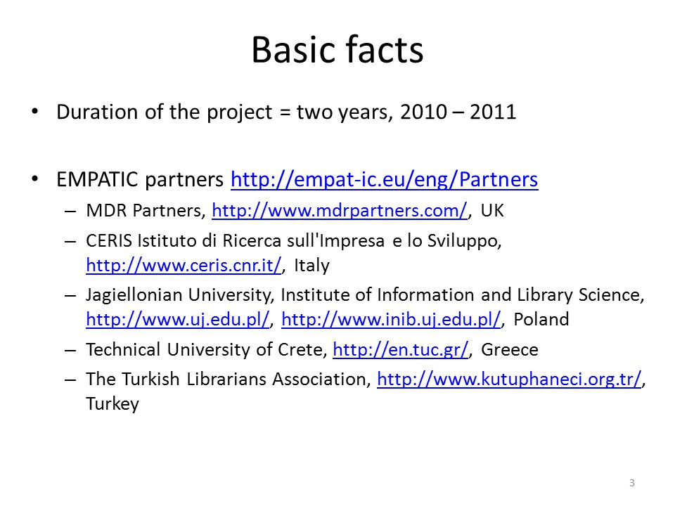 Basic facts Duration of the project = two years, 2010 – 2011 EMPATIC partners http://empat-ic.eu/eng/Partnershttp://empat-ic.eu/eng/Partners – MDR Partners, http://www.mdrpartners.com/, UKhttp://www.mdrpartners.com/ – CERIS Istituto di Ricerca sull Impresa e lo Sviluppo, http://www.ceris.cnr.it/, Italy http://www.ceris.cnr.it/ – Jagiellonian University, Institute of Information and Library Science, http://www.uj.edu.pl/, http://www.inib.uj.edu.pl/, Poland http://www.uj.edu.pl/http://www.inib.uj.edu.pl/ – Technical University of Crete, http://en.tuc.gr/, Greecehttp://en.tuc.gr/ – The Turkish Librarians Association, http://www.kutuphaneci.org.tr/, Turkeyhttp://www.kutuphaneci.org.tr/ 3
