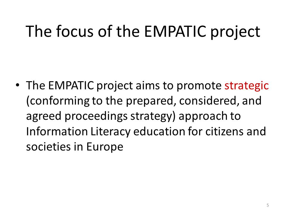 The focus of the EMPATIC project The EMPATIC project aims to promote strategic (conforming to the prepared, considered, and agreed proceedings strategy) approach to Information Literacy education for citizens and societies in Europe 5