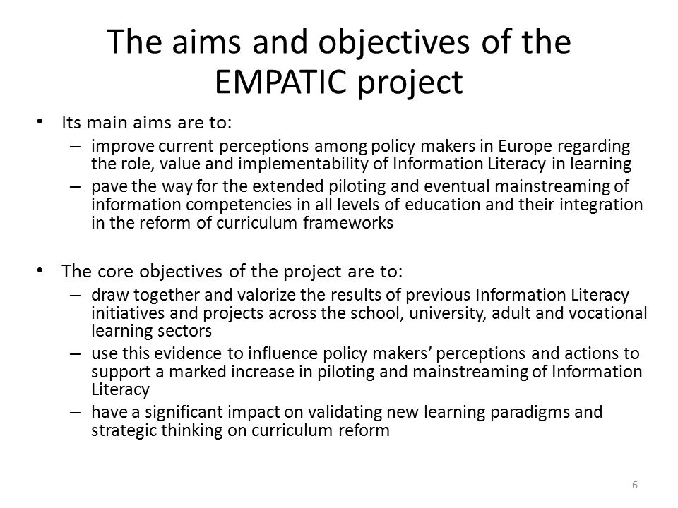 The aims and objectives of the EMPATIC project Its main aims are to: – improve current perceptions among policy makers in Europe regarding the role, value and implementability of Information Literacy in learning – pave the way for the extended piloting and eventual mainstreaming of information competencies in all levels of education and their integration in the reform of curriculum frameworks The core objectives of the project are to: – draw together and valorize the results of previous Information Literacy initiatives and projects across the school, university, adult and vocational learning sectors – use this evidence to influence policy makers' perceptions and actions to support a marked increase in piloting and mainstreaming of Information Literacy – have a significant impact on validating new learning paradigms and strategic thinking on curriculum reform 6