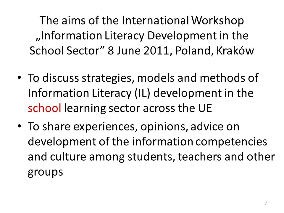 "The aims of the International Workshop ""Information Literacy Development in the School Sector 8 June 2011, Poland, Kraków To discuss strategies, models and methods of Information Literacy (IL) development in the school learning sector across the UE To share experiences, opinions, advice on development of the information competencies and culture among students, teachers and other groups 7"