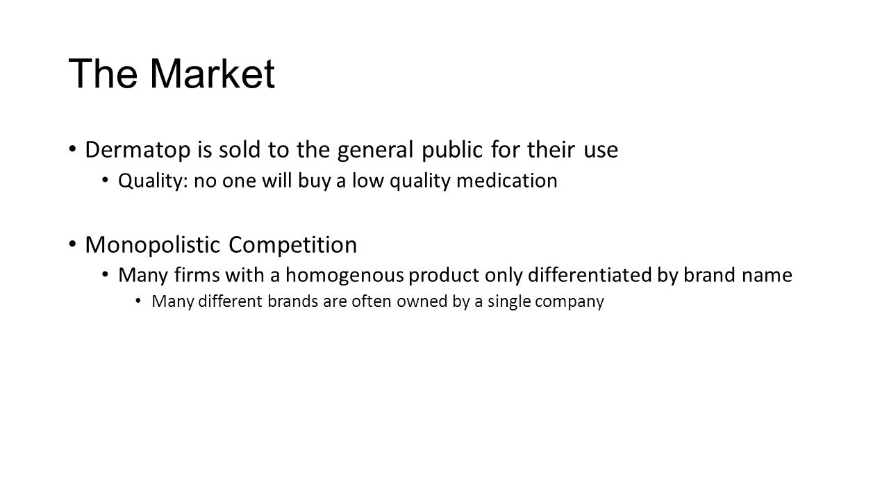 The Market Dermatop is sold to the general public for their use Quality: no one will buy a low quality medication Monopolistic Competition Many firms