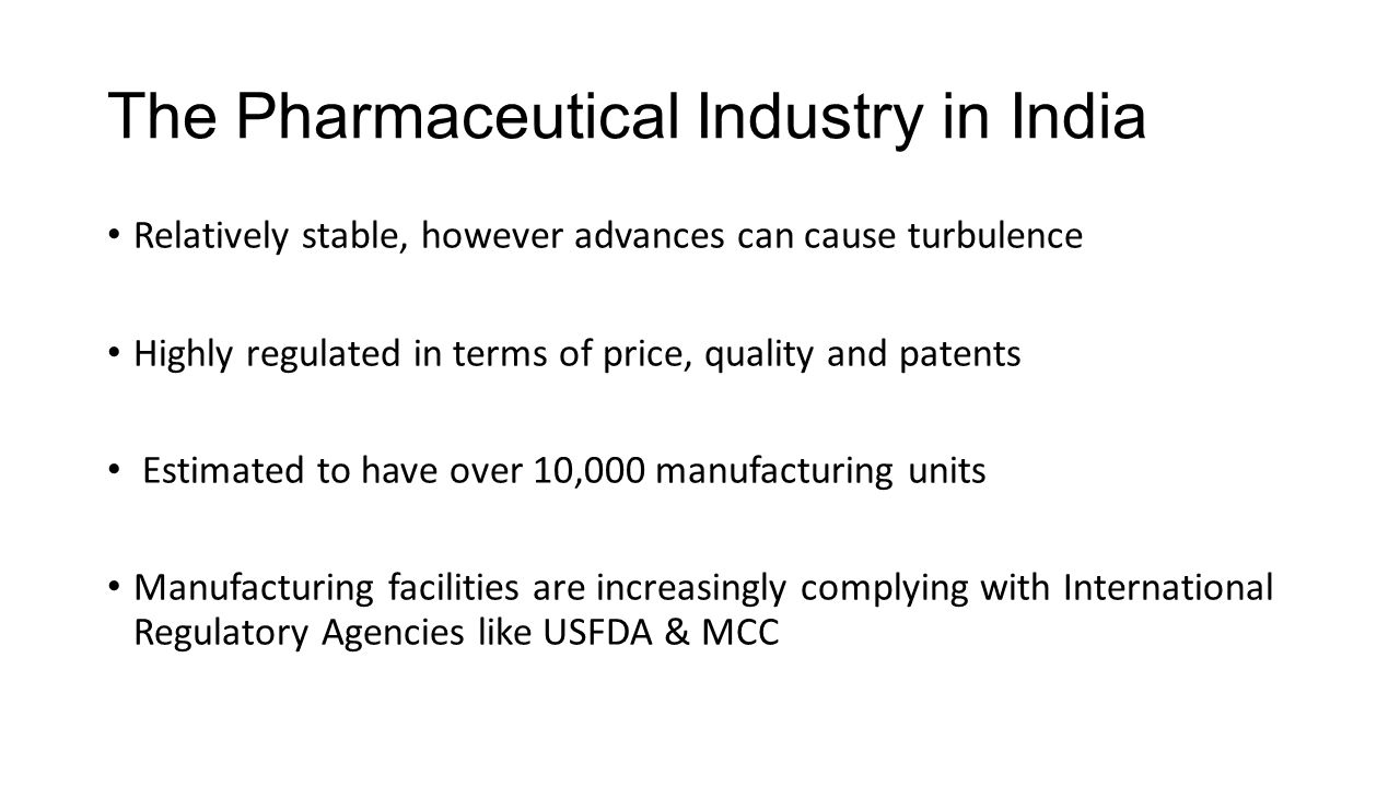 The Pharmaceutical Industry in India Relatively stable, however advances can cause turbulence Highly regulated in terms of price, quality and patents