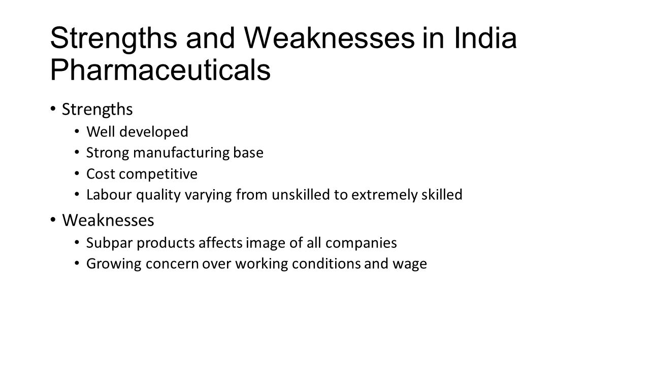 Strengths and Weaknesses in India Pharmaceuticals Strengths Well developed Strong manufacturing base Cost competitive Labour quality varying from unsk