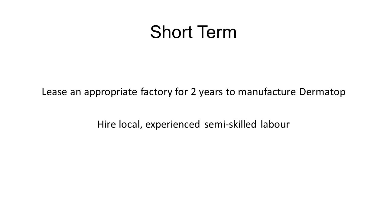 Short Term Lease an appropriate factory for 2 years to manufacture Dermatop Hire local, experienced semi-skilled labour