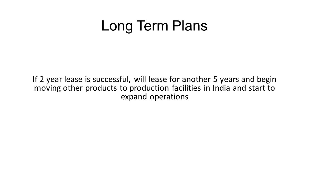 Long Term Plans If 2 year lease is successful, will lease for another 5 years and begin moving other products to production facilities in India and st