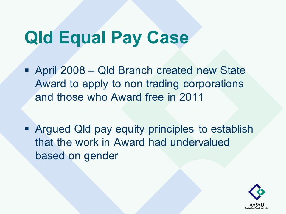 Qld Equal Pay Case  April 2008 – Qld Branch created new State Award to apply to non trading corporations and those who Award free in 2011  Argued Qld pay equity principles to establish that the work in Award had undervalued based on gender