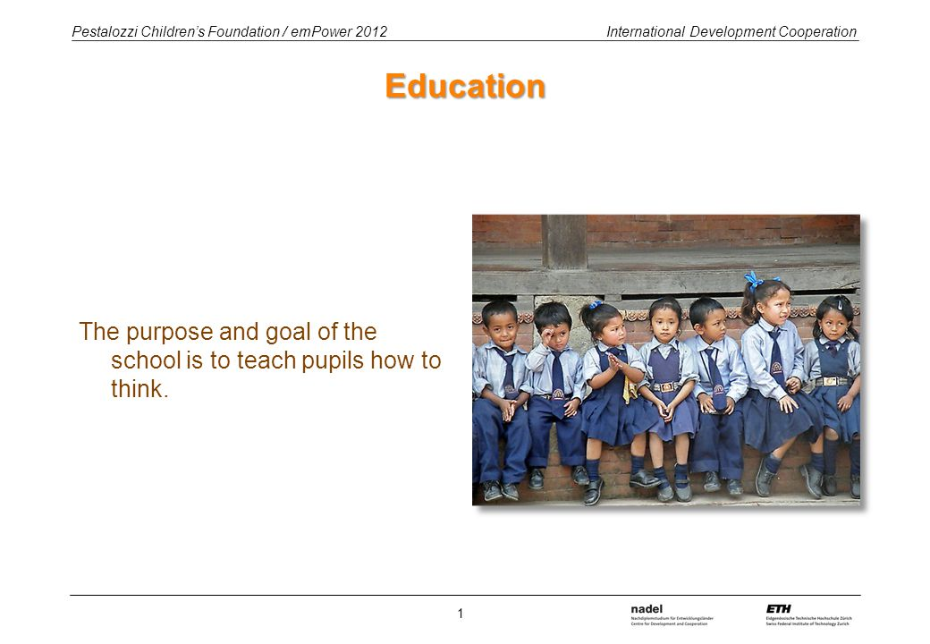 Pestalozzi Children's Foundation / emPower 2012 International Development Cooperation Education The purpose and goal of the school is to teach pupils
