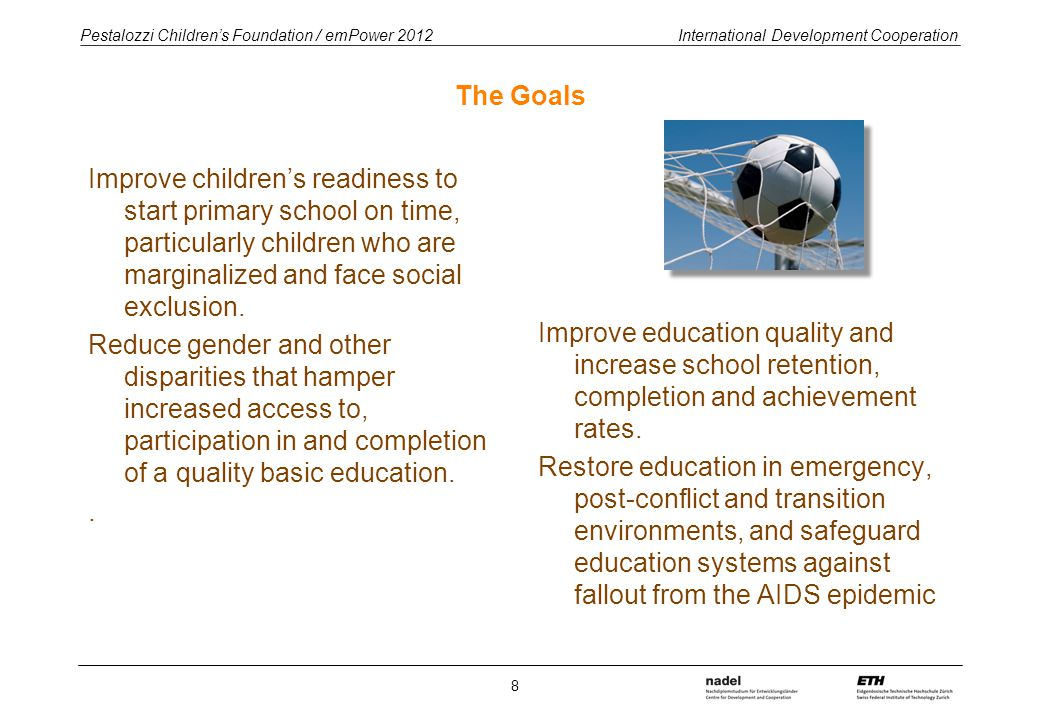 Pestalozzi Children's Foundation / emPower 2012 International Development Cooperation The Goals Improve children's readiness to start primary school on time, particularly children who are marginalized and face social exclusion.