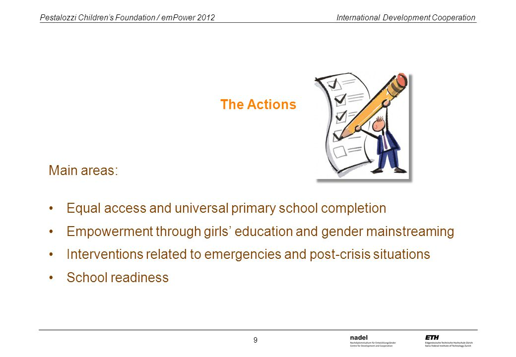 Pestalozzi Children's Foundation / emPower 2012 International Development Cooperation The Actions Main areas: Equal access and universal primary school completion Empowerment through girls' education and gender mainstreaming Interventions related to emergencies and post-crisis situations School readiness 9