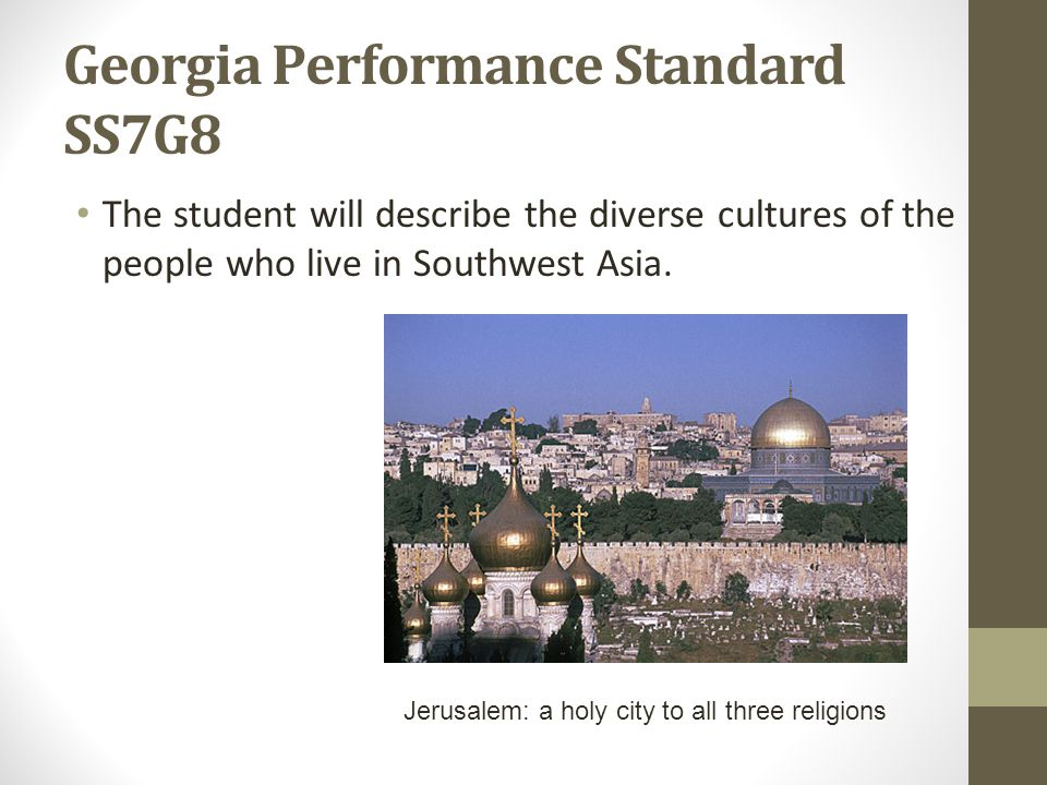 Georgia Performance Standard SS7G8 The student will describe the diverse cultures of the people who live in Southwest Asia.